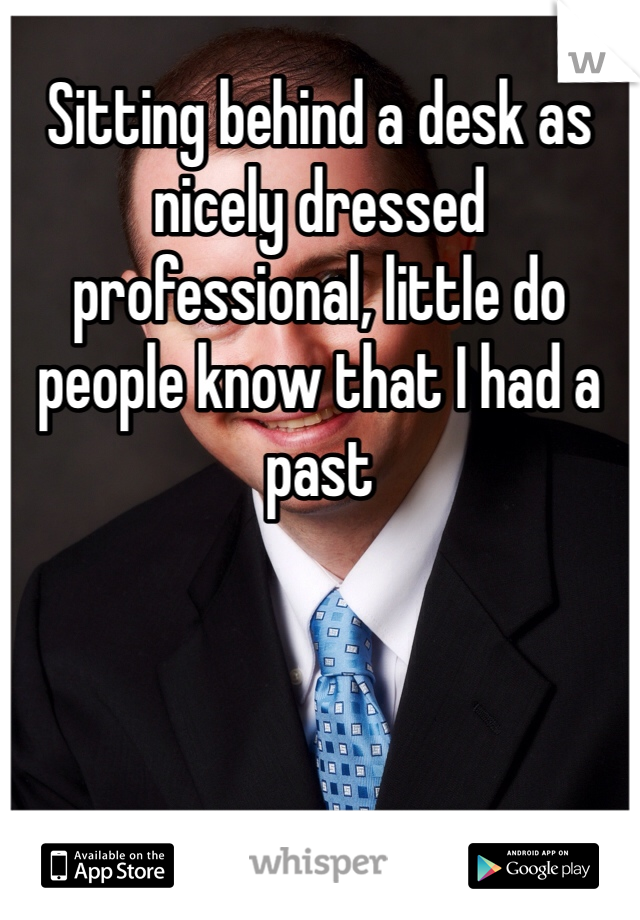 Sitting behind a desk as nicely dressed professional, little do people know that I had a past