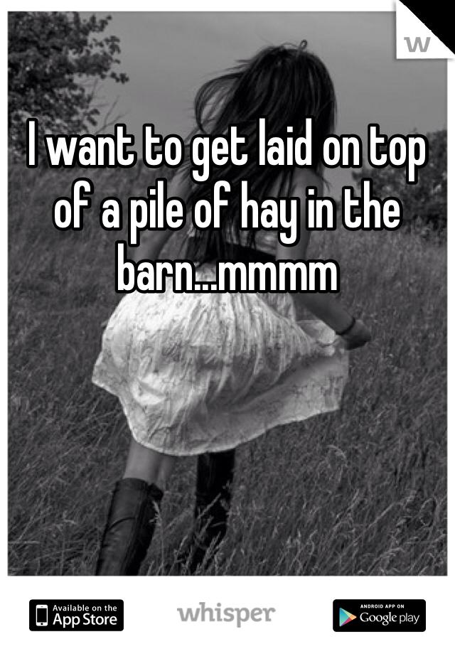 I want to get laid on top of a pile of hay in the barn...mmmm