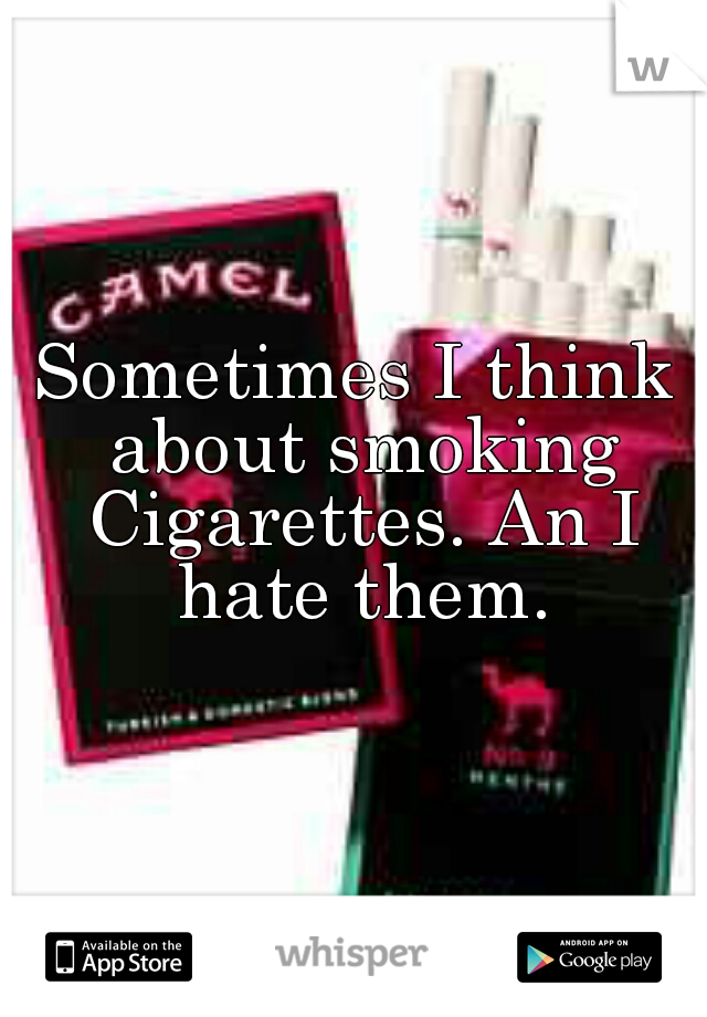 Sometimes I think about smoking Cigarettes. An I hate them.