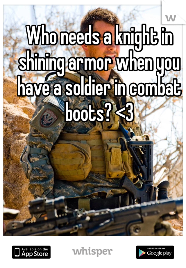 Who needs a knight in shining armor when you have a soldier in combat boots? <3