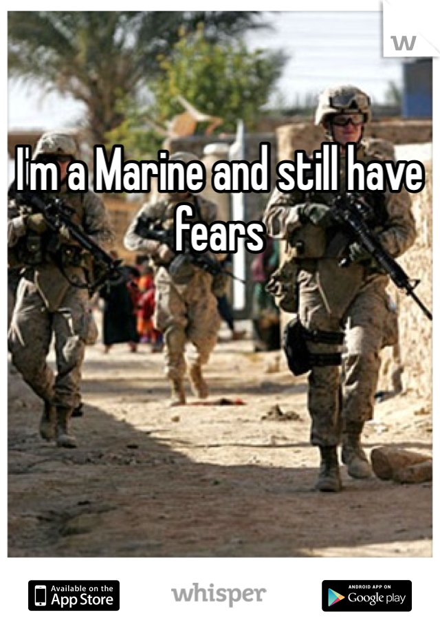 I'm a Marine and still have fears