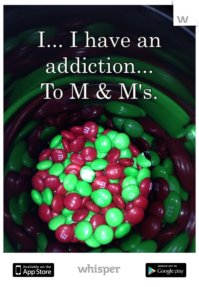 I... I have an addiction... To M & M's.
