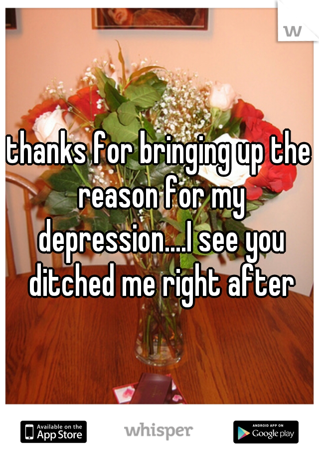 thanks for bringing up the reason for my depression....I see you ditched me right after