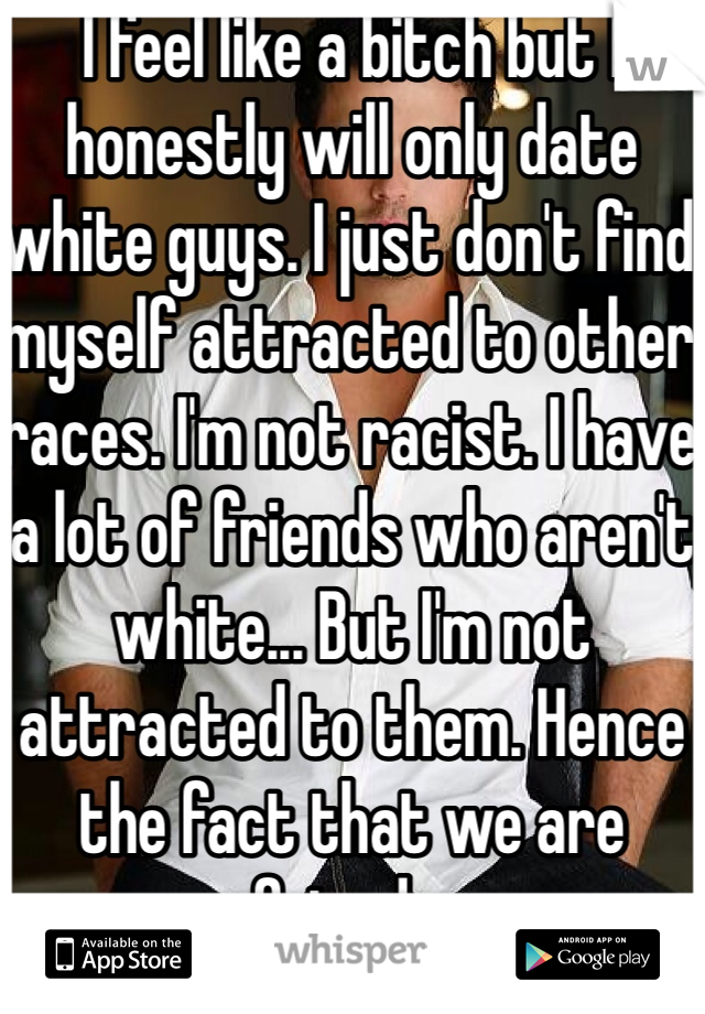 I feel like a bitch but I honestly will only date white guys. I just don't find myself attracted to other races. I'm not racist. I have a lot of friends who aren't white... But I'm not attracted to them. Hence the fact that we are friends.