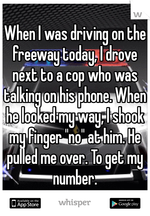 "When I was driving on the freeway today, I drove next to a cop who was talking on his phone. When he looked my way, I shook my finger ""no"" at him. He pulled me over. To get my number."