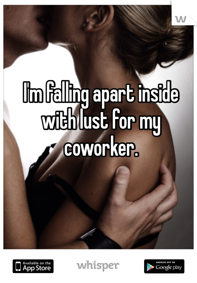 I'm falling apart inside with lust for my coworker.