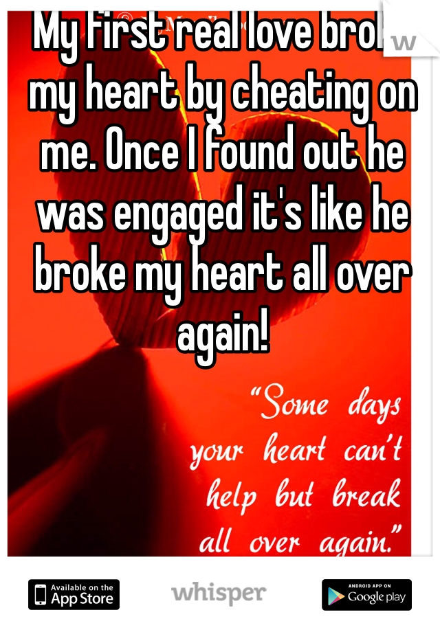 My first real love broke my heart by cheating on me. Once I found out he was engaged it's like he broke my heart all over again!