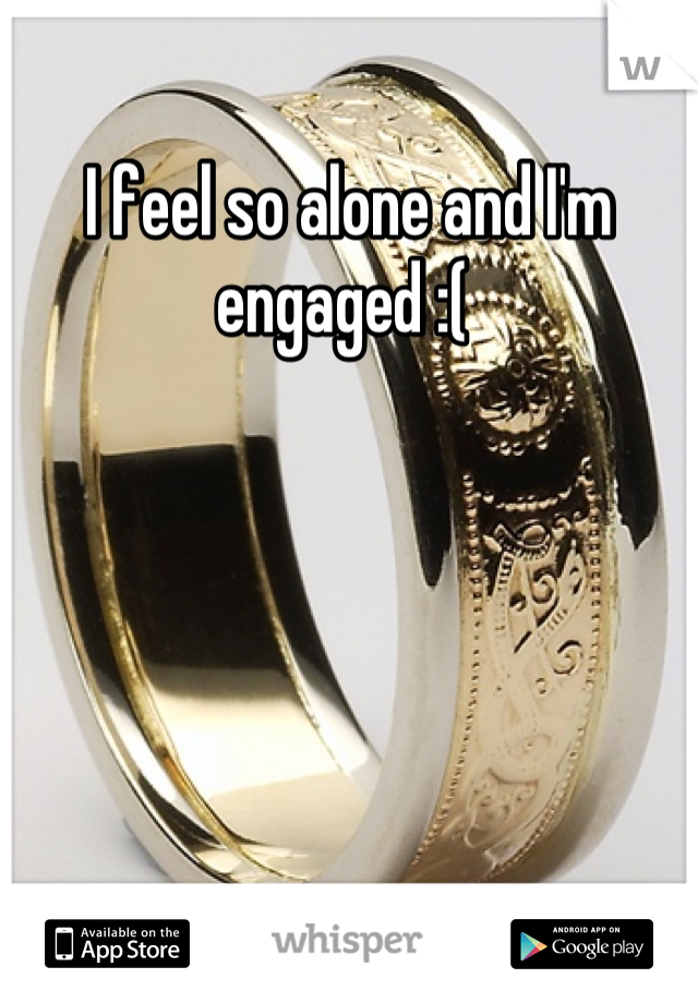 I feel so alone and I'm engaged :(