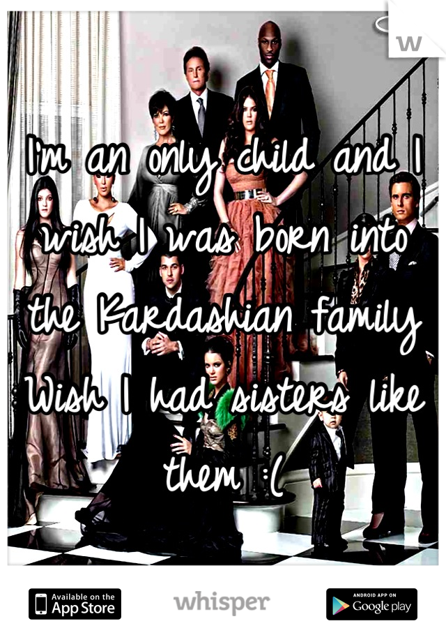 I'm an only child and I wish I was born into the Kardashian family  Wish I had sisters like them :(