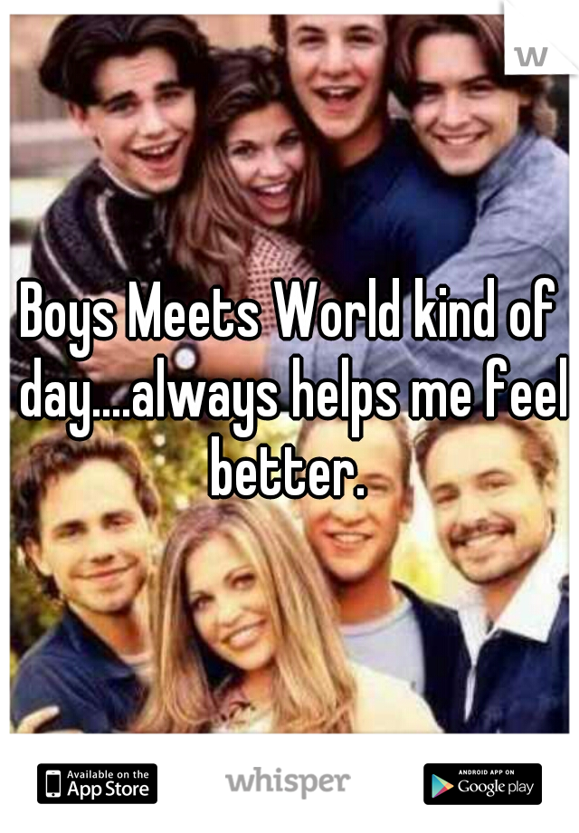 Boys Meets World kind of day....always helps me feel better.