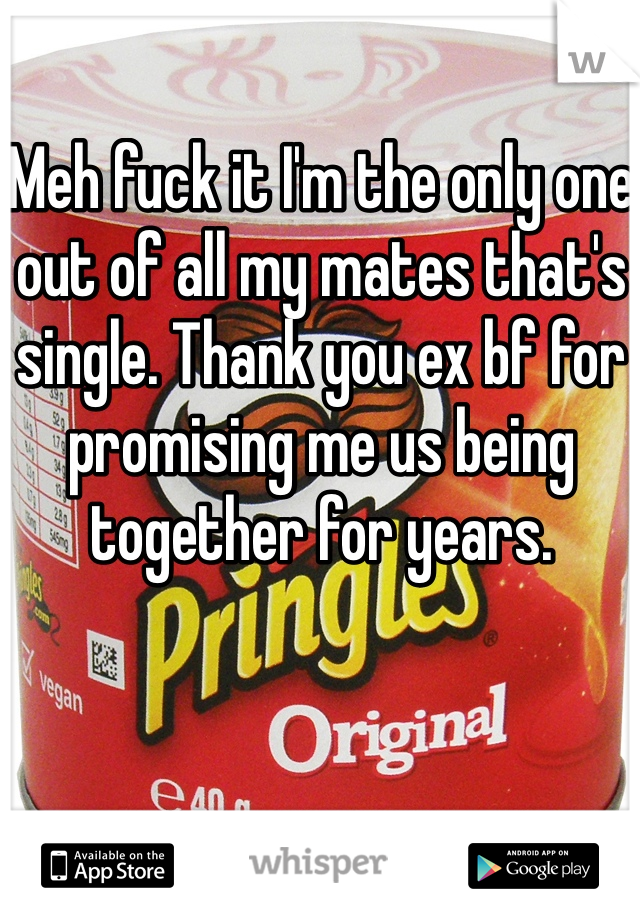 Meh fuck it I'm the only one out of all my mates that's single. Thank you ex bf for promising me us being together for years.