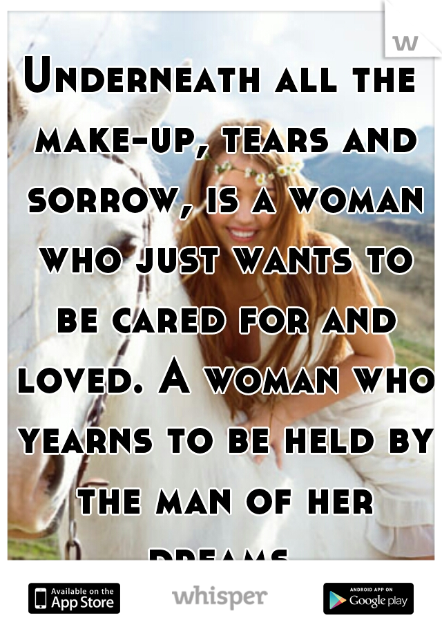 Underneath all the make-up, tears and sorrow, is a woman who just wants to be cared for and loved. A woman who yearns to be held by the man of her dreams.