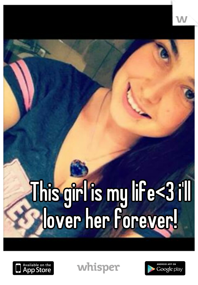 This girl is my life<3 i'll lover her forever!