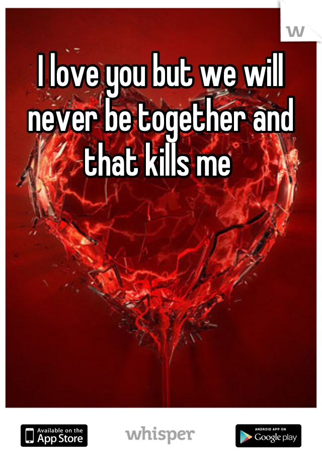 I love you but we will never be together and that kills me