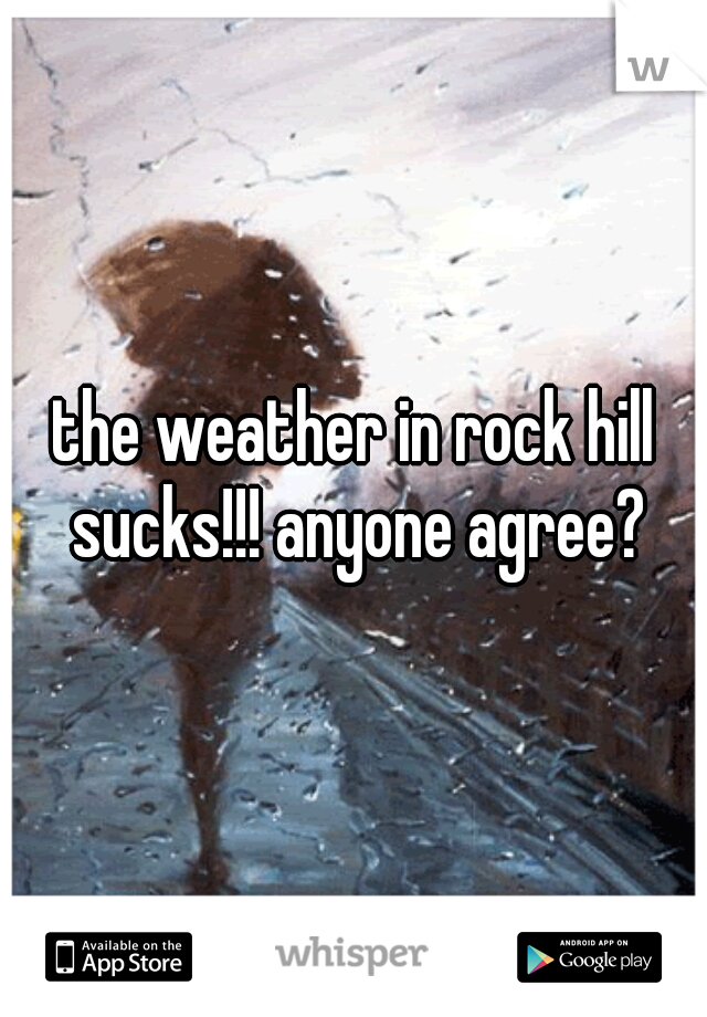 the weather in rock hill sucks!!! anyone agree?