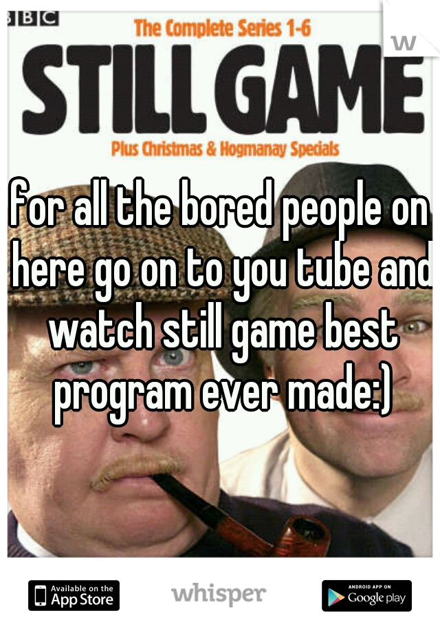 for all the bored people on here go on to you tube and watch still game best program ever made:)