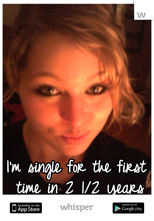 I'm single for the first time in 2 1/2 years and it feels great!