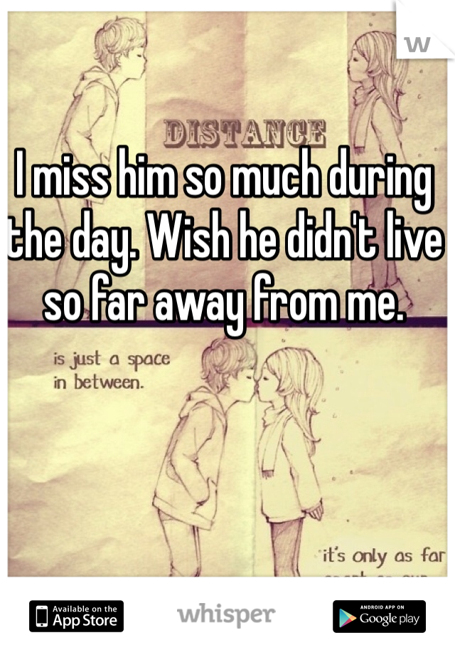 I miss him so much during the day. Wish he didn't live so far away from me.