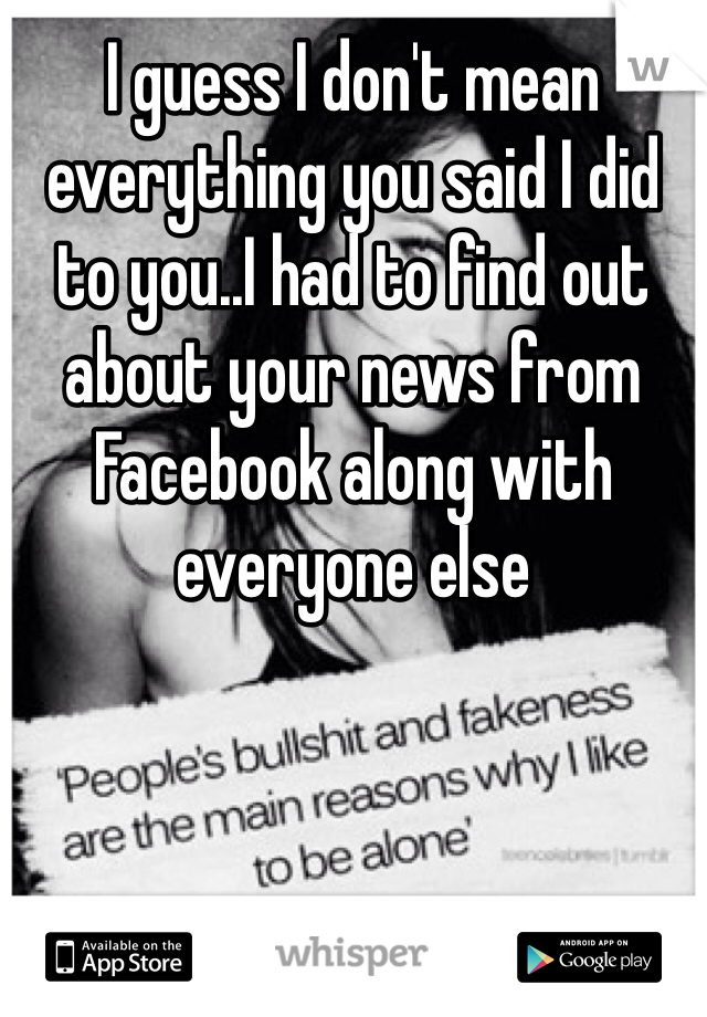 I guess I don't mean everything you said I did to you..I had to find out about your news from Facebook along with everyone else