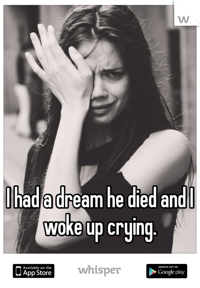 I had a dream he died and I woke up crying.
