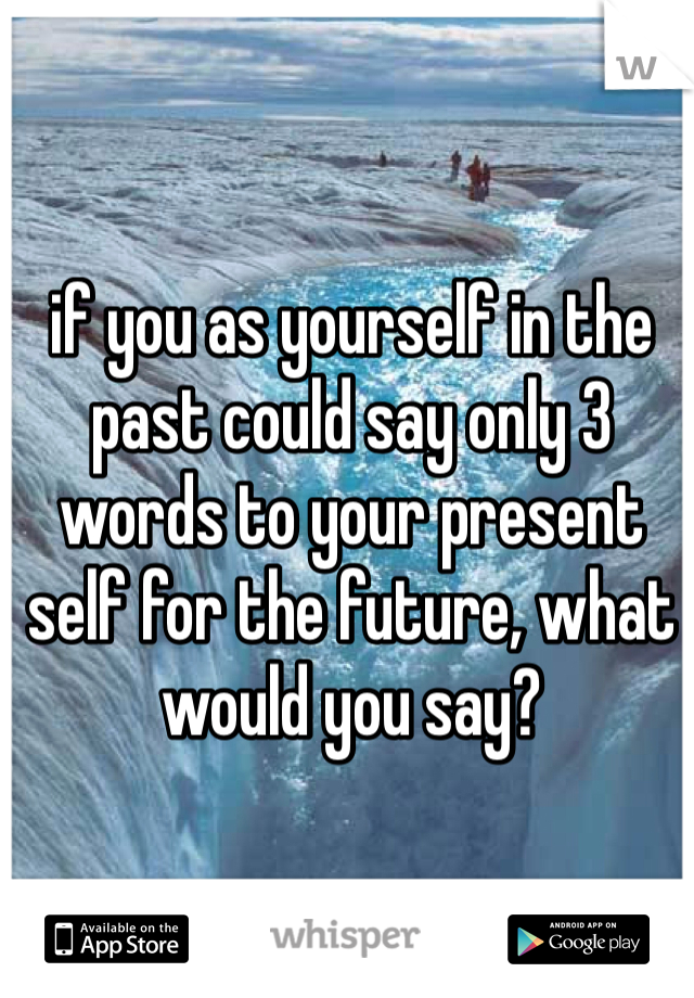 if you as yourself in the past could say only 3 words to your present self for the future, what would you say?