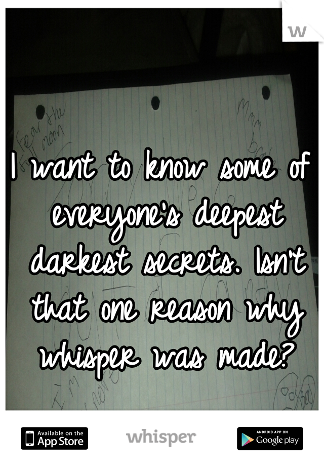 I want to know some of everyone's deepest darkest secrets. Isn't that one reason why whisper was made?
