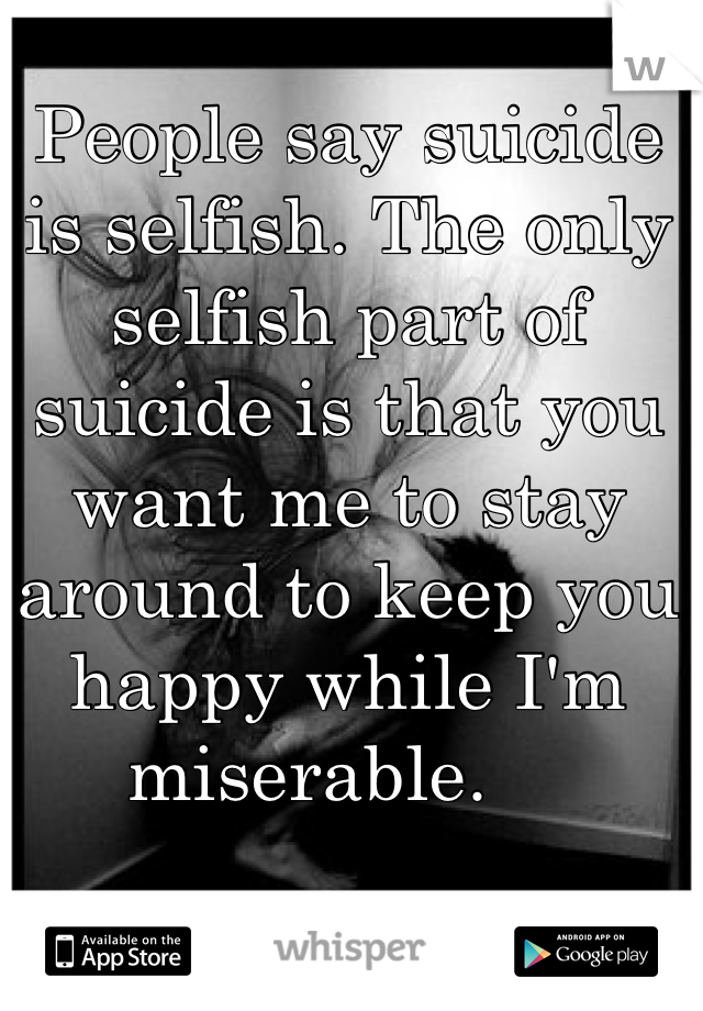 People say suicide is selfish. The only selfish part of suicide is that you want me to stay around to keep you happy while I'm miserable.