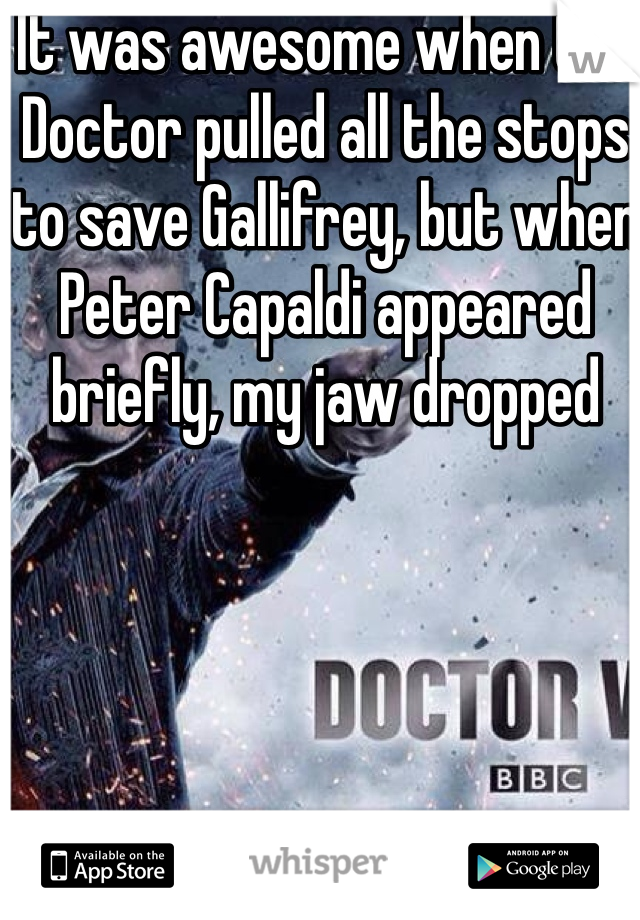 It was awesome when the Doctor pulled all the stops to save Gallifrey, but when Peter Capaldi appeared briefly, my jaw dropped