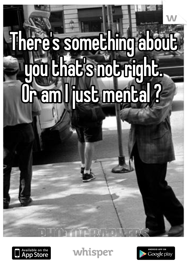 There's something about you that's not right.  Or am I just mental ?