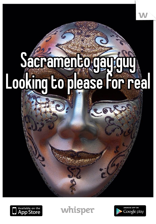 Sacramento gay guy  Looking to please for real