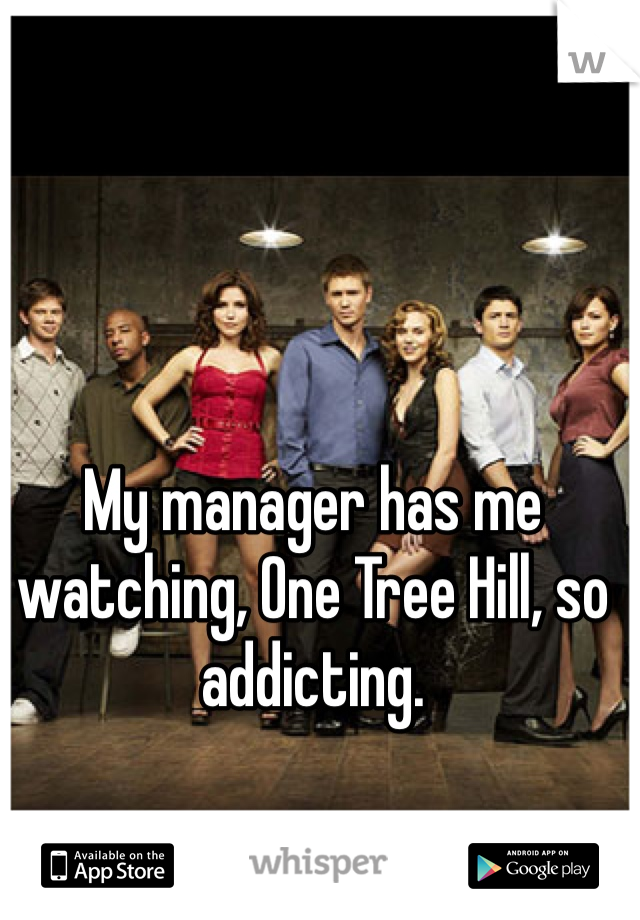 My manager has me watching, One Tree Hill, so addicting.