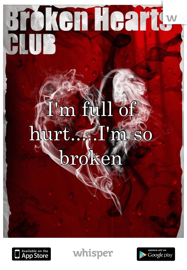I'm full of hurt.....I'm so broken