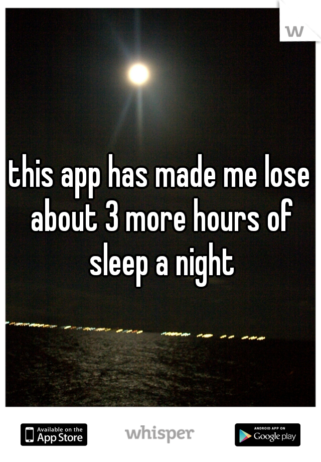 this app has made me lose about 3 more hours of sleep a night