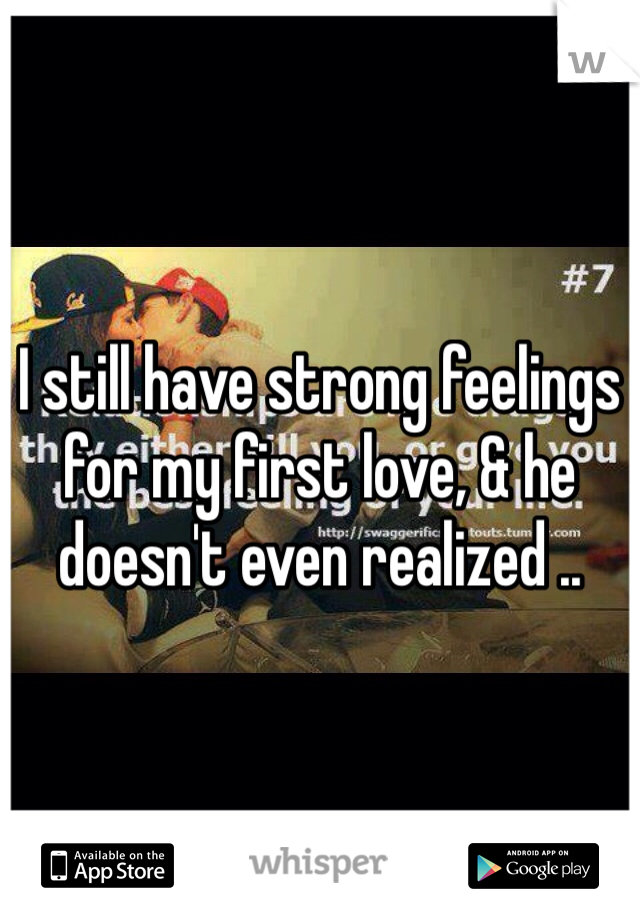 I still have strong feelings for my first love, & he doesn't even realized ..