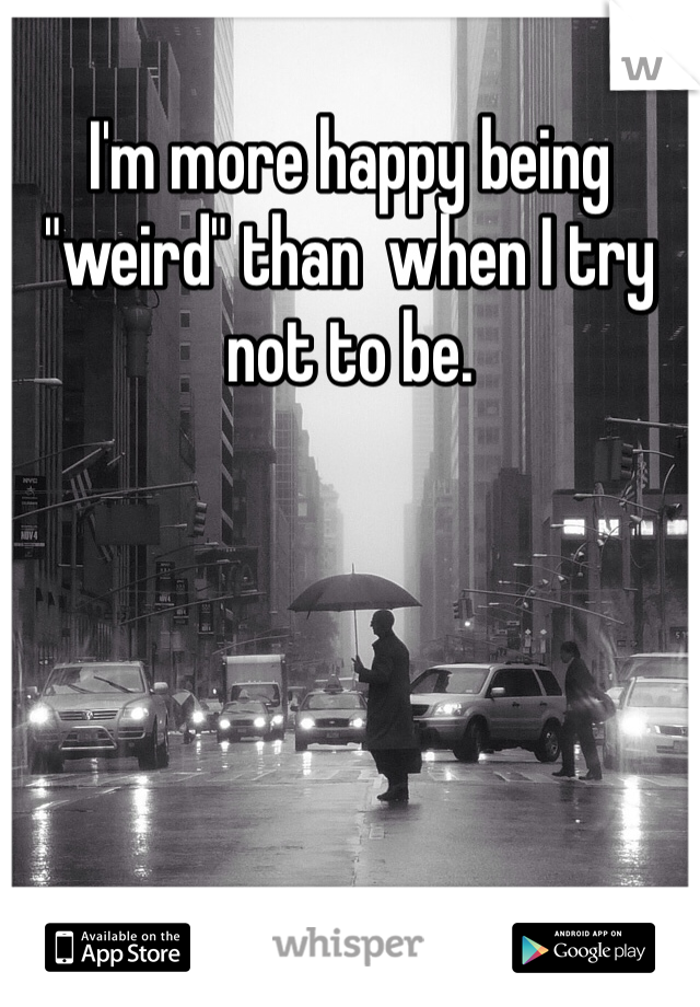 """I'm more happy being """"weird"""" than  when I try not to be."""