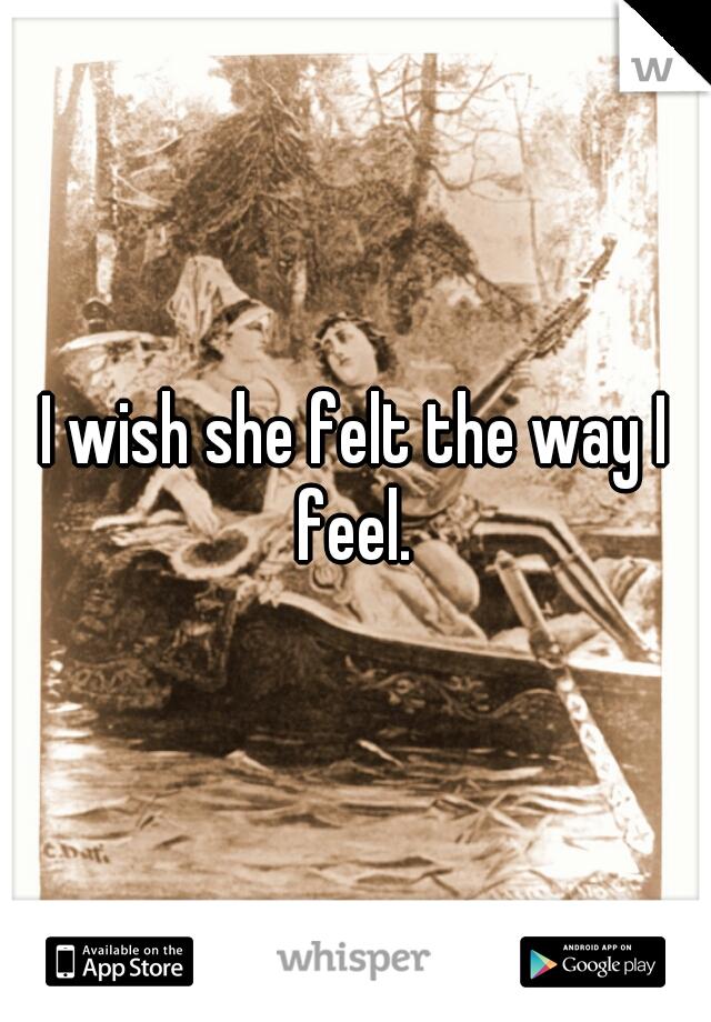 I wish she felt the way I feel.