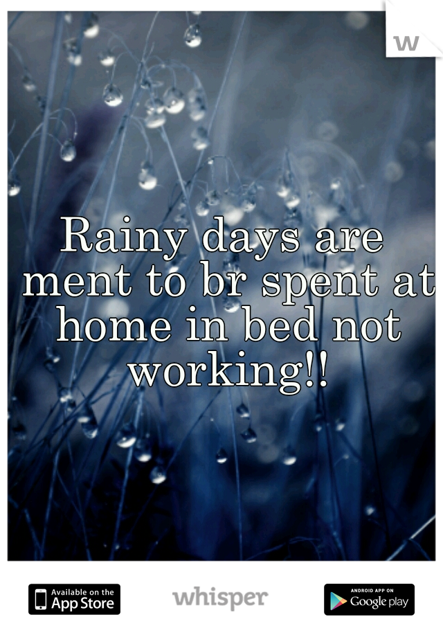 Rainy days are ment to br spent at home in bed not working!!
