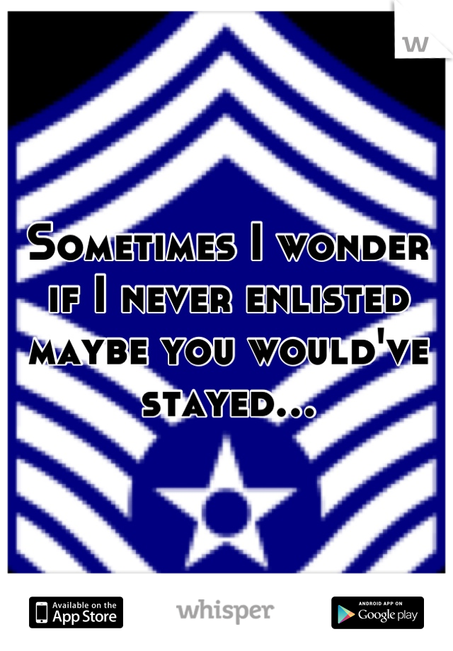 Sometimes I wonder if I never enlisted maybe you would've stayed…