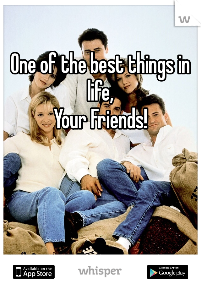One of the best things in life, Your Friends!