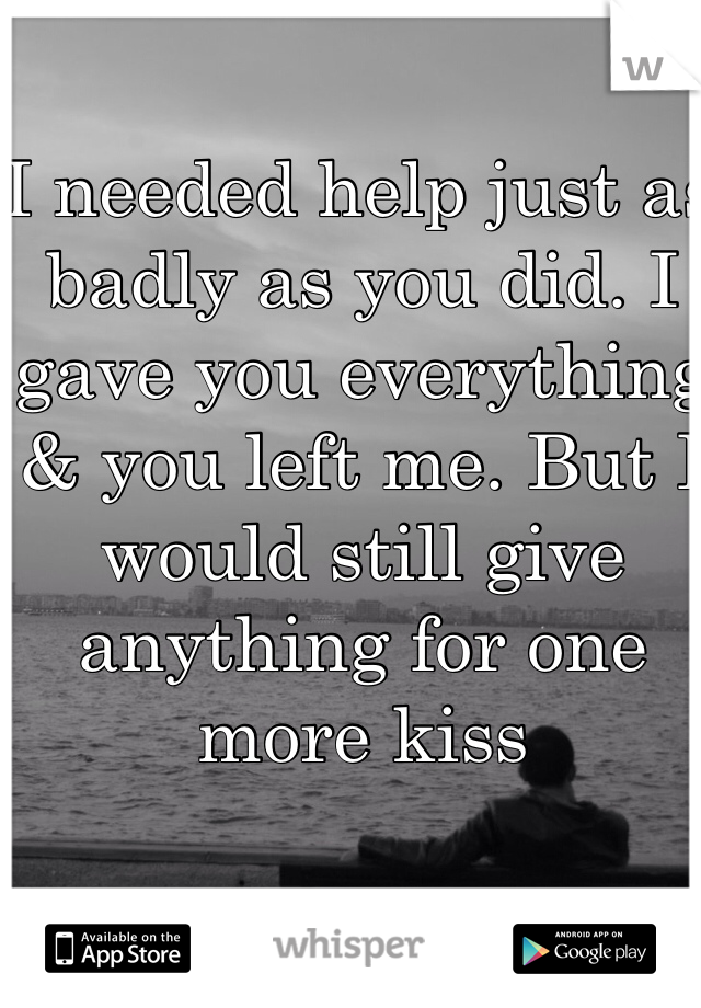 I needed help just as badly as you did. I gave you everything & you left me. But I would still give anything for one more kiss