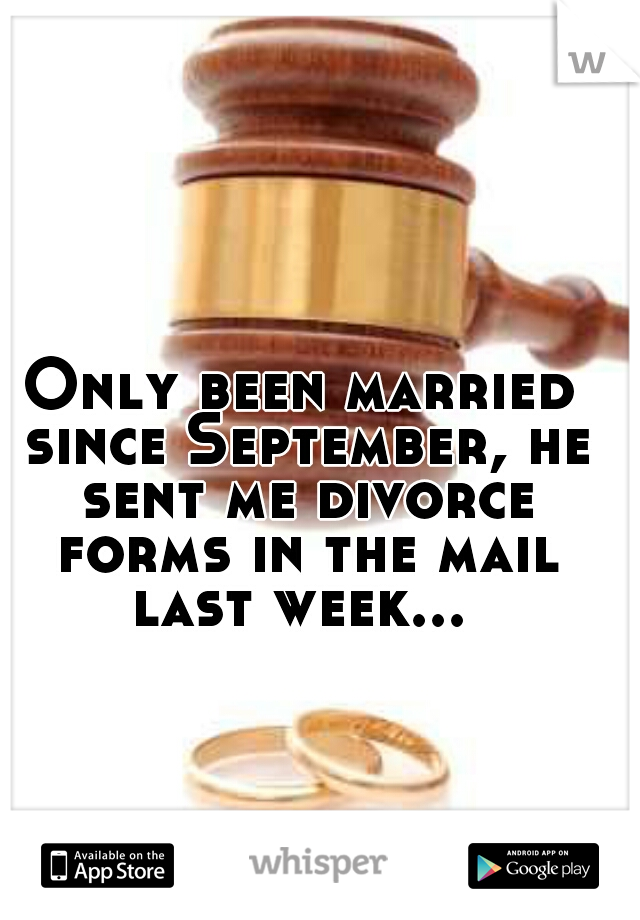 Only been married since September, he sent me divorce forms in the mail last week...