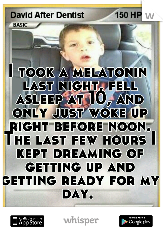 I took a melatonin last night, fell asleep at 10, and only just woke up right before noon. The last few hours I kept dreaming of getting up and getting ready for my day.