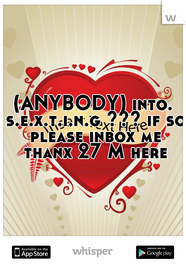 (ANYBODY) into. s.e.x.t.i.n.g ??? if so please inbox me thanx 27 M here
