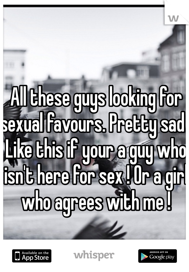 All these guys looking for sexual favours. Pretty sad . Like this if your a guy who isn't here for sex ! Or a girl who agrees with me !