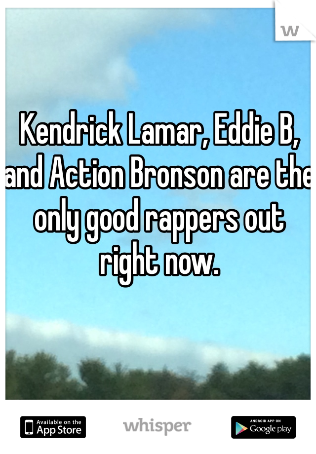 Kendrick Lamar, Eddie B, and Action Bronson are the only good rappers out right now.