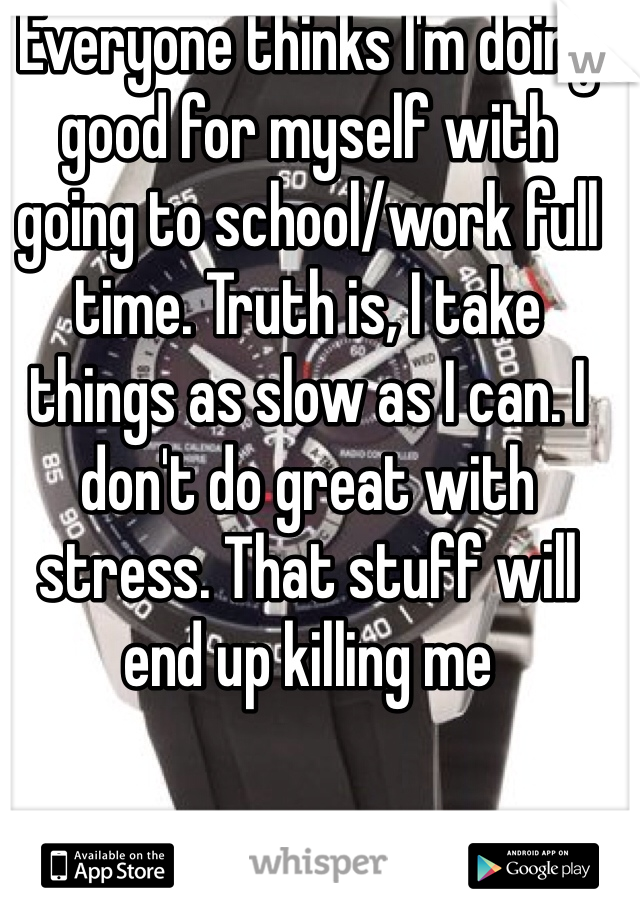 Everyone thinks I'm doing good for myself with going to school/work full time. Truth is, I take things as slow as I can. I don't do great with stress. That stuff will end up killing me