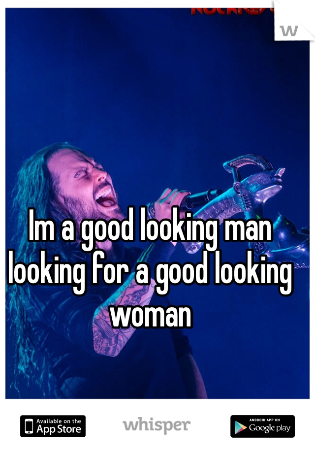 Im a good looking man looking for a good looking woman