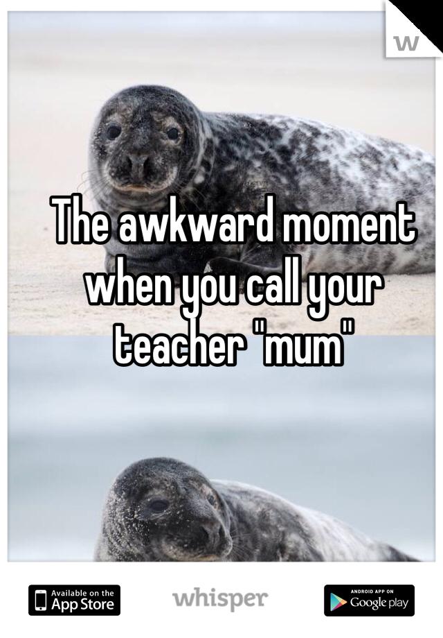"The awkward moment when you call your teacher ""mum"""