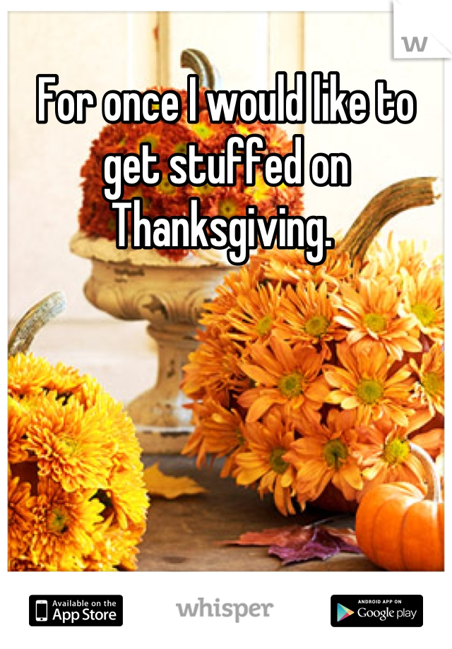 For once I would like to get stuffed on Thanksgiving.
