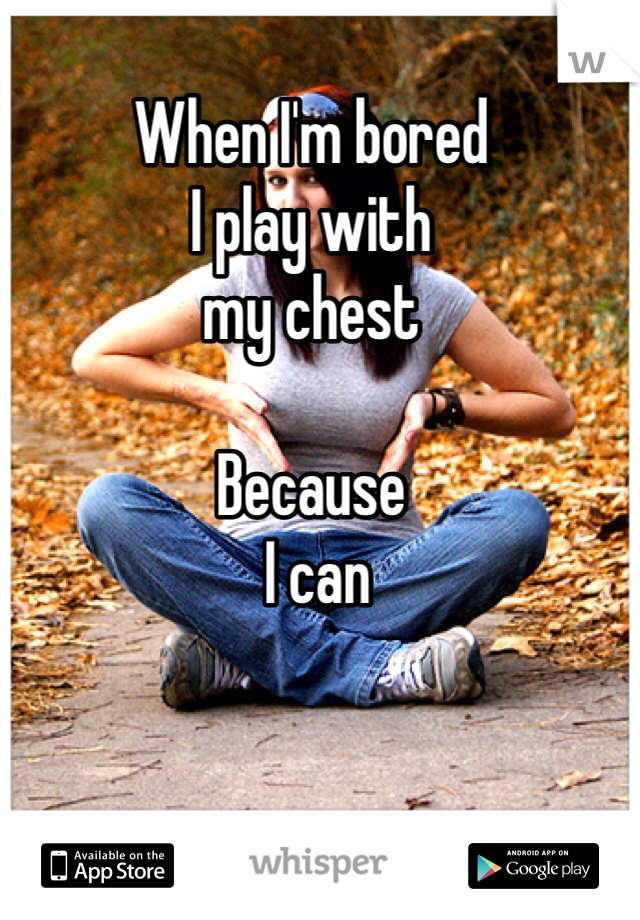 When I'm bored  I play with  my chest  Because  I can